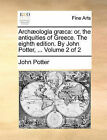 Archaeologia Graeca: Or, the Antiquities of Greece. the Eighth Edition. by John Potter, ... Volume 2 of 2 by John Potter (Paperback / softback, 2010)