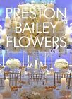 Preston Bailey Flowers: Centerpieces, Place Setting, Ceremonies, and Parties by Preston Bailey (Hardback, 2011)