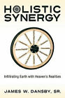 Holistic Synergy: Infiltrating Earth with Heaven's Realities by Sr James W Dansby (Paperback / softback, 2011)