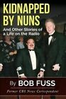 Kidnapped by Nuns: And Other Stories of a Life on the Radio by Bob Fuss (Paperback / softback, 2015)