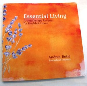 Essential Living, Aromatherapy Recipes for Health & Home, Andrea Butje