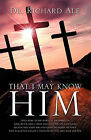 That I May Know Him by Dr Richard Ale (Paperback / softback, 2011)