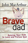 Brave Dad: Raising Your Kids to Love and Follow God by John MacArthur (Paperback, 2016)