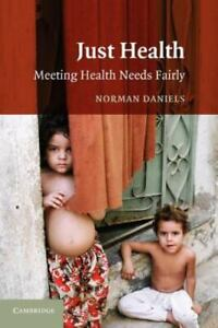 Just Health : Meeting Health Needs Fairly by Norman Daniels