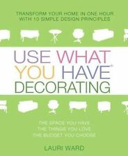 Use What You Have Decorating: Transform Your Home in One Hour with 10 Simple Des