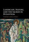 Landscape, Nature and the Sacred in Byzantium by Veronica Della Dora (Hardback, 2016)