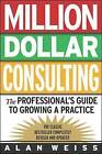 Million Dollar Consulting: The Professional's Guide to Growing a Practice by Alan Weiss (Paperback, 2002)