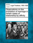 Observations on the Prohibition of Marriage in Certain Cases of Relationship by Affinity by Gale, Making of Modern Law (Paperback / softback, 2011)