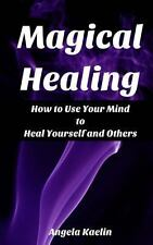 Magical Healing : How to Use Your Mind to Heal Yourself and Others by Angela...