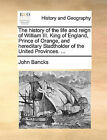 The History of the Life and Reign of William III. King of England, Prince of Orange, and Hereditary Stadtholder of the United Provinces. ... by John Bancks (Paperback / softback, 2010)