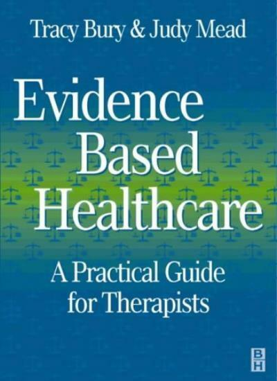 Evidence-Based Healthcare: A Practical Guide for Therapists,Tracy Bury MSc  MCS