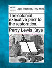 The Colonial Executive Prior to the Restoration. by Percy Lewis Kaye (Paperback / softback, 2010)