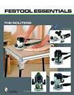 Festool Essentials: the Routers: OF 1010 EQ, OF 1400 EQ, OF 2200 EB, and MFK 700 EQ by Schiffer Publishing Ltd (Paperback, 2009)