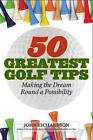 50 Greatest Golf Tips: Making the Dream Round a Reality by Sir John Richardson (Hardback, 2015)