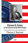 Ulysses S Grant: In the Interests of the Whole People by Thomas J. Rowland (Hardback, 2015)
