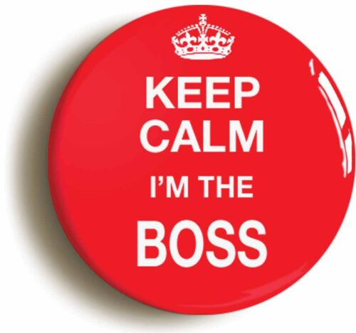 KEEP CALM I/'M THE BOSS FUNNY BADGE BUTTON PIN 1inch//25mm diameter MANAGER