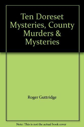 Ten Dorset Mysteries: True Tales from the County-Roger Guttridge
