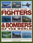 The Complete Guide to Fighters & Bombers of the World: An Illustrated History of the World's Greatest Military Aircraft, from the Pioneering Days of Air Fighting in World War I Through to the Jet Fighters and Stealth Bombers of the Present Day by Francis Crosby (Hardback, 2015)