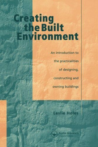 Creating the Built Environment: The Practicalities of Designing, Constructing a