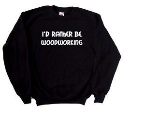 I'd Rather Be Woodworking Sweatshirt