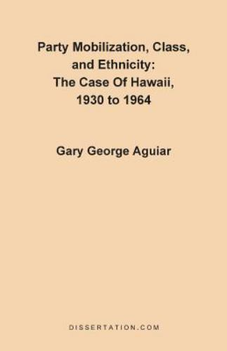 Party Mobilization, Class and Ethnicity : The Case of Hawaii, 1930 to 1964 by...
