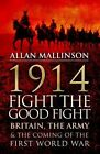 1914: Fight the Good Fight: Britain, the Army and the Coming of the First World War by Allan Mallinson (Hardback, 2013)