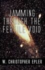 Jamming Through The Fertile Void 9781451274691 by W Christopher Epler Paperback