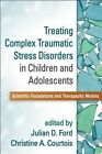 Treating Complex Traumatic Stress Disorders in Children and Adolescents: Scientific Foundations and Therapeutic Models by Guilford Publications (Paperback, 2015)