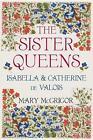 The Sister Queens von Mary McGrigor (2016, Gebundene Ausgabe)