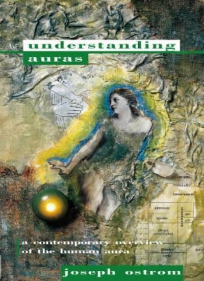 Understanding Auras: A contemporary overview of the human aura By Joseph Ostrom