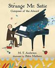 Strange Mr. Satie: Composer of the Absurd by M T Anderson (Paperback / softback, 2016)