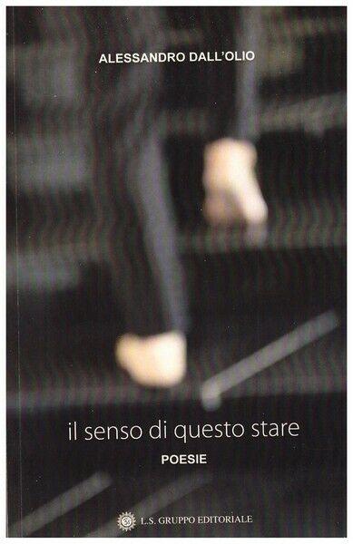 Il senso di questo stare, poesie di Alessandro Dall'Olio,  2019, Om Edizioni- ER