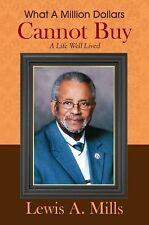 What a Million Dollars Cannot Buy : A Life Well Lived by Lewis A. Mills...