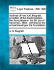 Address of Hon. A.G. Magrath, President of the South Carolina Bar Association on the 8th Day of December, 1885: Delivered at the Annual Meeting of the Association. by A G Magrath (Paperback / softback, 2010)