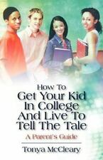 How to Get Your Kid in College and Live to Tell the Tale : A Parent's Guide...
