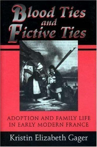 Blood Ties and Fictive Ties : Adoption and Family Life in Early Modern France