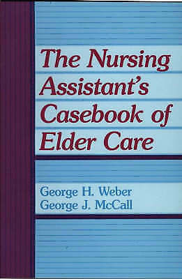 The Nursing Assistant's Casebook of Elder Care by George H. Weber, George...