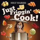 Just Friggin' Cook! by Milt Harris (Paperback / softback, 2013)