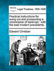 Practical Instructions for Suing Out and Prosecuting a Commission of Bankrupt: With the Best Modern Precedents. by Edward Christian (Paperback / softback, 2010)