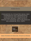 Curiosities in Chymistry Being New Experiments and Observations Concerning the Principles of Natural Bodies / Written by a Person of Honour; And Published by His Operator, H.G. (1691) by Robert Boyle (Paperback / softback, 2011)