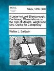 A Letter to Lord Ellenborough, Containing Observations on the Trial of Messrs. Wright and Mrs. Clarke for Conspiracy by Walter J Baldwin (Paperback / softback, 2012)