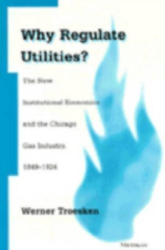 Why Regulate Utilities?: The New Institutional Economics and the Chicago Gas Ind