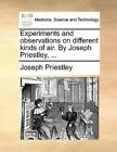 Experiments and Observations on Different Kinds of Air. by Joseph Priestley, ... by Joseph Priestley (Paperback / softback, 2010)