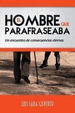 El Hombre Que Parafraseaba : Un Encuentro de Consecuencias Eternas by Luis...