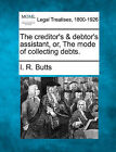The Creditor's & Debtor's Assistant, Or, the Mode of Collecting Debts. by I R Butts (Paperback / softback, 2010)