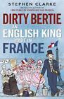 Dirty Bertie: an English King Made in France von Stephen Clarke (2015, Taschenbuch)