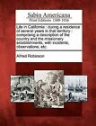 Life in California: During a Residence of Several Years in That Territory: Comprising a Description of the Country and the Missionary Establishments, with Incidents, Observations, Etc. by Alfred Robinson (Paperback / softback, 2012)
