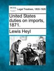 United States Duties on Imports, 1871. by Lewis Heyl (Paperback / softback, 2010)