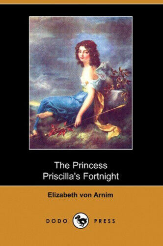 The Princess Priscilla's Fortnight (Dodo Press) by Arnim, Elizabeth Von