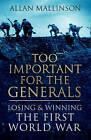 Too Important for the Generals: Losing and Winning the First World War by Allan Mallinson (Hardback, 2016)